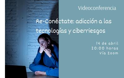 Videoconferencia: «Re-Conéctate: Adicción a las tecnologías y Ciberriesgos»